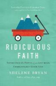 Ridiculous Faith: Experience the Power of an Absurdly, Unbelievably Good God - Shelene Bryan - cover