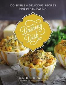 Dashing Dish: 100 Simple and Delicious Recipes for Clean Eating - Katie Farrell - cover