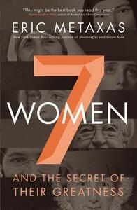 Seven Women: And the Secret of Their Greatness - Eric Metaxas - cover