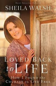 Loved Back to Life: How I Found the Courage to Live Free - Sheila Walsh - cover
