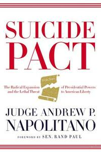 Suicide Pact: The Radical Expansion of Presidential Powers and the Lethal Threat to American Liberty - Andrew P. Napolitano - cover