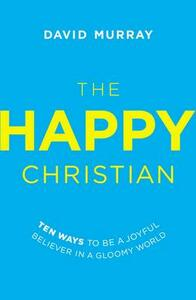 The Happy Christian: Ten Ways to Be a Joyful Believer in a Gloomy World - David Murray - cover