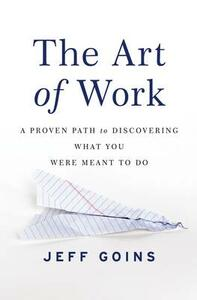 The Art of Work: A Proven Path to Discovering What You Were Meant to Do - Jeff Goins - cover