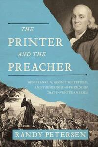 The Printer and the Preacher: Ben Franklin, George Whitefield, and the Surprising Friendship that Invented America - Randy Petersen - cover