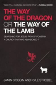 The Way of the Dragon or the Way of the Lamb: Searching for Jesus' Path of Power in a Church that Has Abandoned It - Jamin Goggin,Kyle Strobel - cover