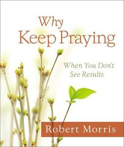Why Keep Praying?: When You Don't See Results - Robert Morris - cover