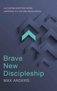 Brave New Discipleship: Cultivating Scripture-driven Christians in a Culture-driven World - Max Anders - cover