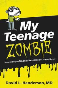 My Teenage Zombie: Resurrecting the Undead Adolescent in Your Home - David L. Henderson - cover