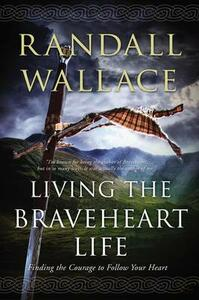 Living the Braveheart Life: Finding the Courage to Follow Your Heart - Randall Wallace - cover