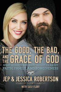 The Good, the Bad, and the Grace of God: What Honesty and Pain Taught Us about Faith, Family, and Forgiveness - Jep And Jessica Robertson - cover
