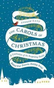 The Carols of Christmas: A Celebration of the Surprising Stories Behind Your Favorite Holiday Songs - Andrew Gant - cover