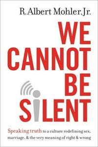 We Cannot Be Silent: Speaking Truth to a Culture Redefining Sex, Marriage, and the Very Meaning of Right and Wrong - R. Albert Mohler - cover