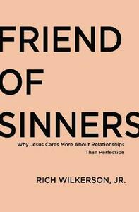 Friend of Sinners: Why Jesus Cares More About Relationship Than Perfection - Rich Wilkerson - cover