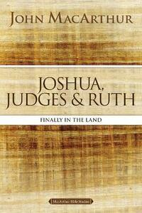 Joshua, Judges, and Ruth: Finally in the Land - John F. MacArthur - cover