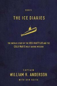 The Ice Diaries: The True Story of One of Mankind's Greatest Adventures - Captain William R. Anderson - cover