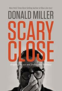 Scary Close: Dropping the ACT and Finding True Intimacy - Donald Miller - cover