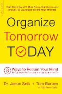 Libro inglese Organize Tomorrow Today: 8 Ways to Retrain Your Mind to Optimize Performance at Work and in Life Jason Selk , Tom Bartow , Matthew Rudy