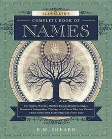 Llewellyn's Complete Book of Names: for Pagans, Witches, Wiccans, Druids, Heathens, Mages, Shamans and Independent Thinkers of All Sorts Who are Curious About Names from Every Place and Every Time - K. M. Sheard - cover
