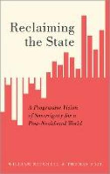 Reclaiming the State: A Progressive Vision of Sovereignty for a Post-Neoliberal World - William Mitchell,Thomas Fazi - cover