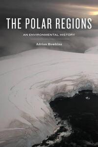 The Polar Regions: An Environmental History - Adrian Howkins - cover