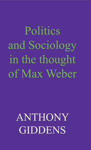 Politics and Sociology in the Thought of Max Weber - Anthony Giddens - cover