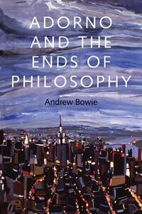 Adorno and the Ends of Philosophy - Andrew Bowie - cover