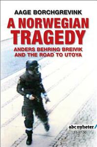 A Norwegian Tragedy: Anders Behring Breivik and the Massacre on Utoya - Aage Borchgrevink - cover
