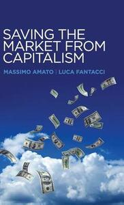 Saving the Market from Capitalism: Ideas for an Alternative Finance - Massimo Amato,Luca Fantacci - cover