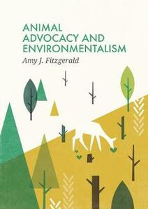 Animal Advocacy and Environmentalism: Understanding and Bridging the Divide - Amy J Fitzgerald - cover