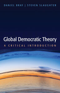 Global Democratic Theory: A Critical Introduction - Daniel Bray,Steven Slaughter - cover