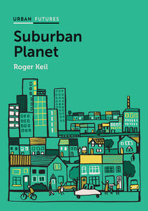 Suburban Planet: Making the World Urban from the Outside In - Roger Keil - cover