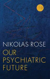 Our Psychiatric Future - Nikolas Rose - cover