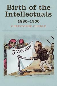 Birth of the Intellectuals: 1880-1900 - Christophe Charle - cover