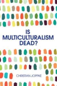 Is Multiculturalism Dead?: Crisis and Persistence in the Constitutional State - Christian Joppke - cover