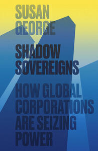 Shadow Sovereigns: How Global Corporations are Seizing Power - Susan George - cover