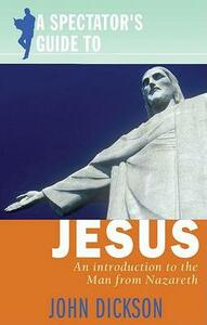A Spectator's Guide to Jesus: An Introduction to the Man from Nazareth - John Dickson - cover