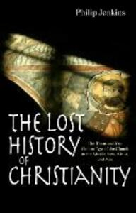 The Lost History of Christianity: The Thousand-Year Golden Age of the Church in the Middle East, Africa and Asia - Philip Jenkins - cover