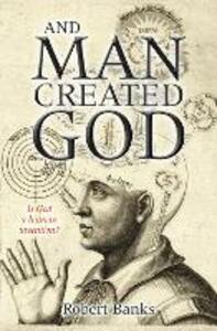 And Man Created God: Is God a human invention? - Robert Banks - cover