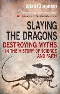 Slaying the Dragons: Destroying myths in the history of science and faith - Allan Chapman - cover