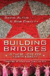 Building Bridges: Is there hope for North Korea? - David Alton,Rob Chidley - cover