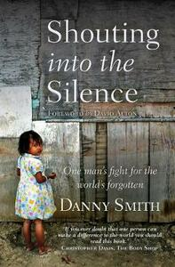 Shouting into the Silence: One man's fight for the world's forgotten - Danny Smith - cover
