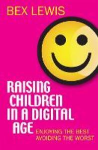 Raising Children in a Digital Age: Enjoying the best, avoiding the worst - Bex Lewis - cover