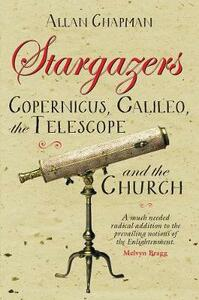 Stargazers: Copernicus, Galileo, the Telescope and the Church - Allan Chapman - cover