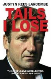 Tails I Lose: The compulsive gambler who lost his shirt for good - Justyn Rees Larcombe - cover