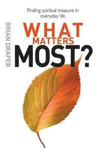 What Matters Most: Finding spiritual treasure in everyday life - Brian Draper - cover