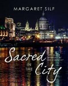 Sacred in the City: Seeing the spiritual in the everyday - Margaret Silf - cover