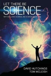 Let there be Science: Why God loves science, and science needs God - Tom McLeish,David Hutchings - cover