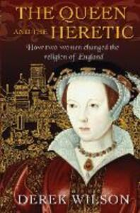 The Queen and the Heretic: How two women changed the religion of England - Derek Wilson - cover