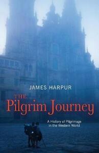 The Pilgrim Journey: A History of Pilgrimage in the Western World - James Harpur - cover