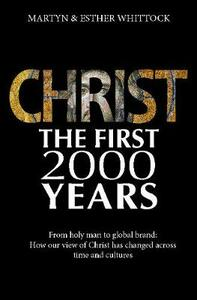 Christ: The First Two Thousand Years: From holy man to global brand: how our view of Christ has changed across - Martyn Whittock - cover
